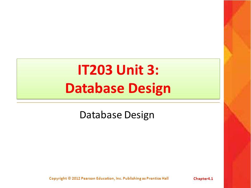 IT203 Unit 3: Database Design Database Design Copyright © 2012 Pearson Education, Inc. Publishing as Prentice HallChapter4.1