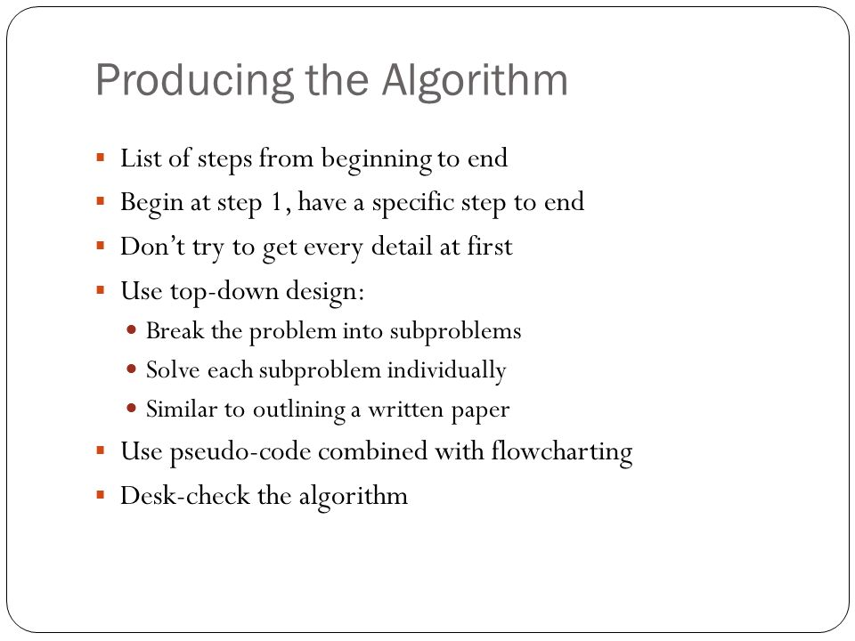 Producing the Algorithm List of steps from beginning to end Begin at step 1, have a specific step to end Dont try to get every detail at first Use top