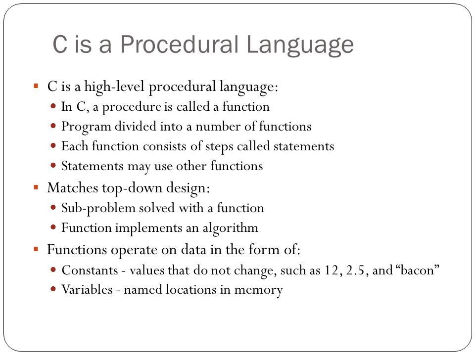 C is a Procedural Language C is a high-level procedural language: In C, a procedure is called a function Program divided into a number of functions Ea
