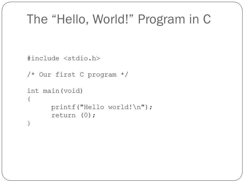 The Hello, World! Program in C #include /* Our first C program */ int main(void) { printf(