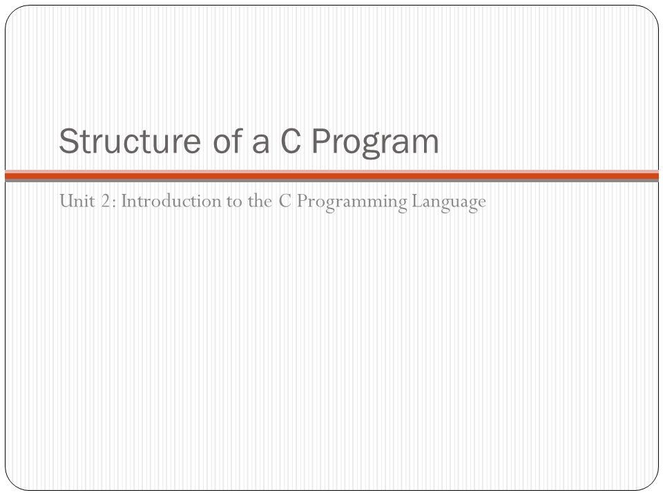Structure of a C Program Unit 2: Introduction to the C Programming Language