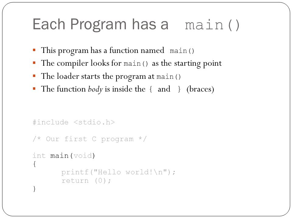 Each Program has a main() This program has a function named main() The compiler looks for main() as the starting point The loader starts the program a
