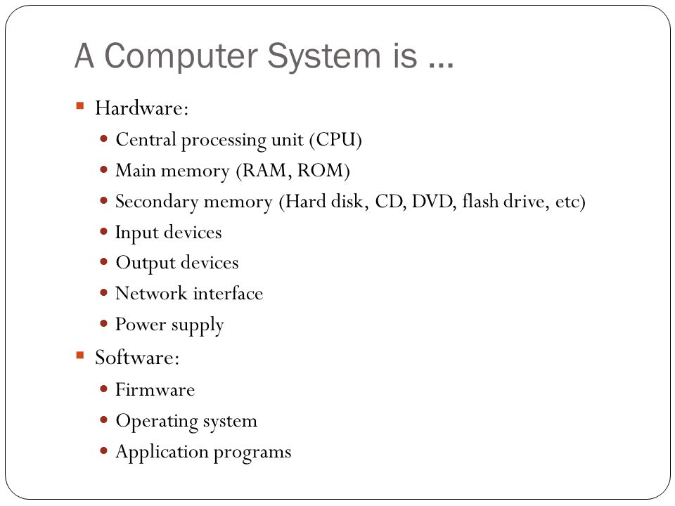 A Computer System is … Hardware: Central processing unit (CPU) Main memory (RAM, ROM) Secondary memory (Hard disk, CD, DVD, flash drive, etc) Input de