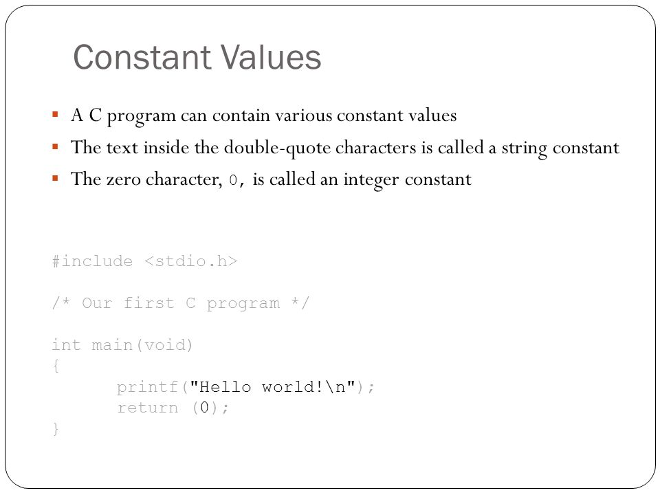 Constant Values A C program can contain various constant values The text inside the double-quote characters is called a string constant The zero chara