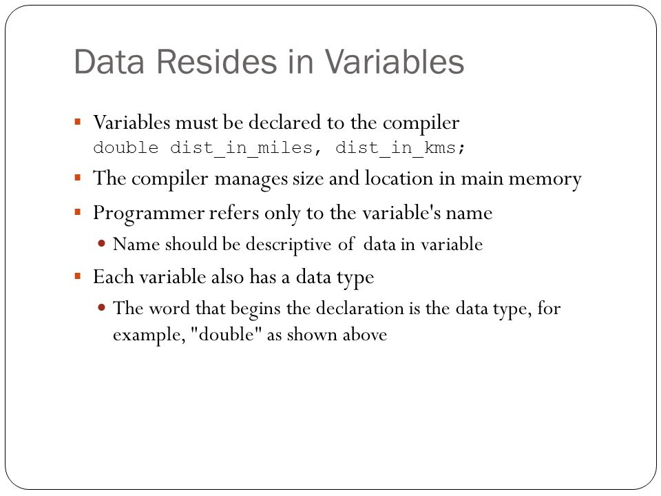 Data Resides in Variables Variables must be declared to the compiler double dist_in_miles, dist_in_kms; The compiler manages size and location in main