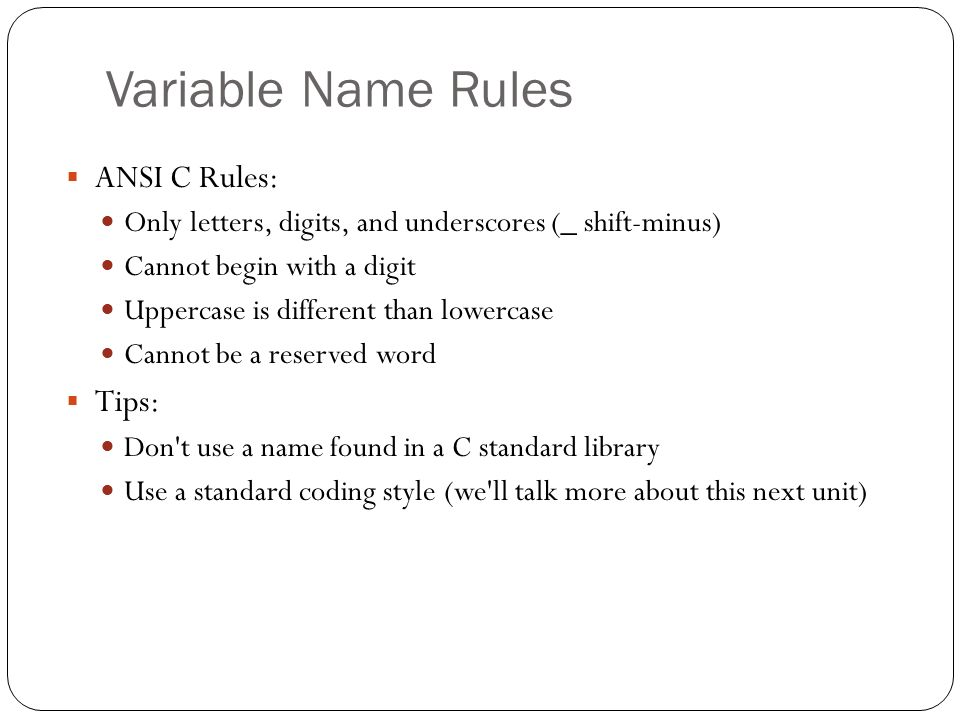 Variable Name Rules ANSI C Rules: Only letters, digits, and underscores (_ shift-minus) Cannot begin with a digit Uppercase is different than lowercas