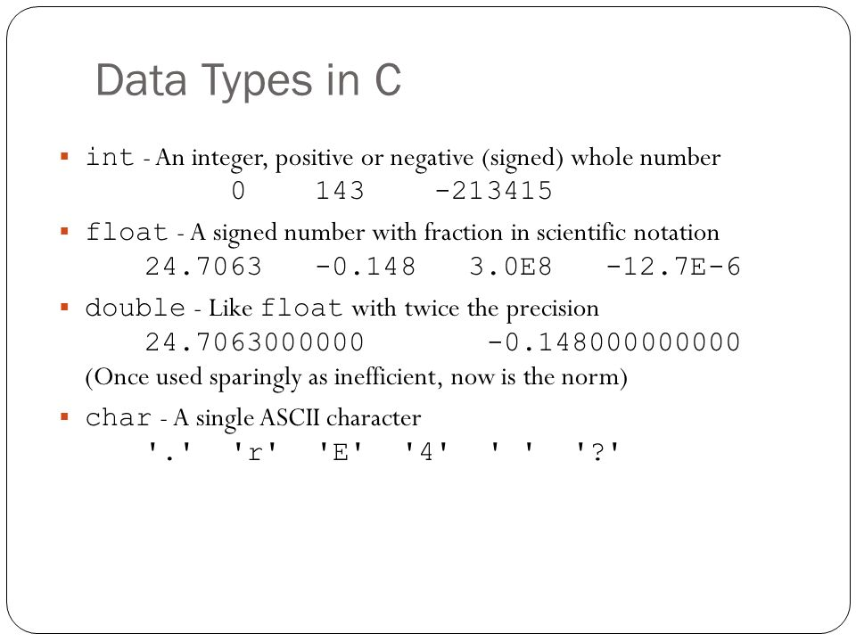 Data Types in C int - An integer, positive or negative (signed) whole number 0 143 -213415 float - A signed number with fraction in scientific notatio