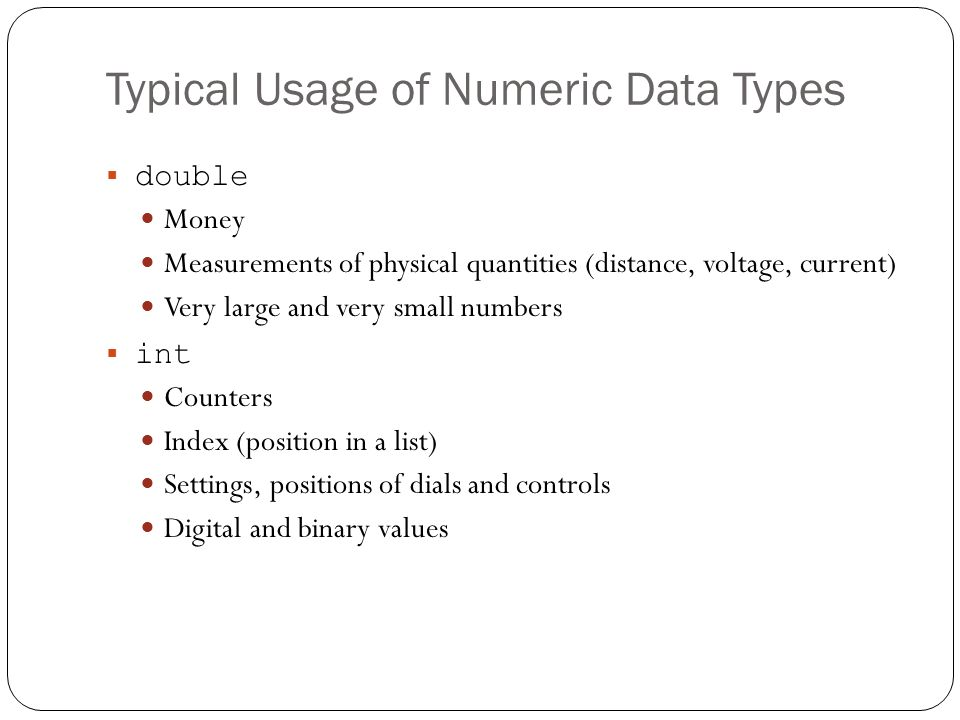 Typical Usage of Numeric Data Types double Money Measurements of physical quantities (distance, voltage, current) Very large and very small numbers in
