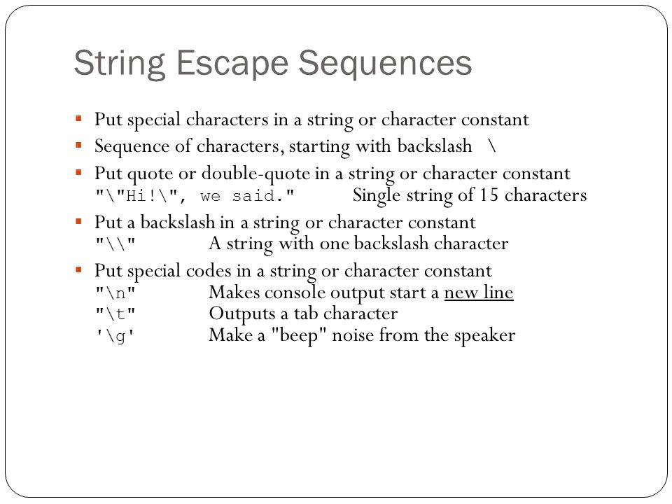 String Escape Sequences Put special characters in a string or character constant Sequence of characters, starting with backslash \ Put quote or double