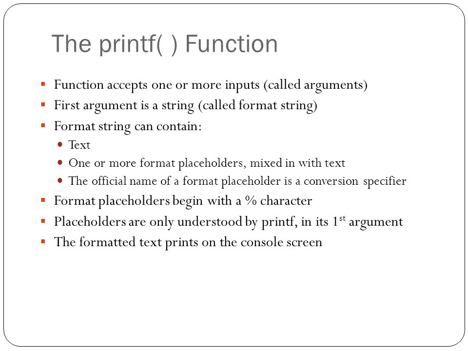 The printf( ) Function Function accepts one or more inputs (called arguments) First argument is a string (called format string) Format string can cont