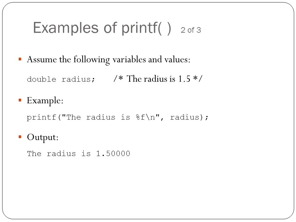 Examples of printf( ) 2 of 3 Assume the following variables and values: double radius; /* The radius is 1.5 */ Example: printf(