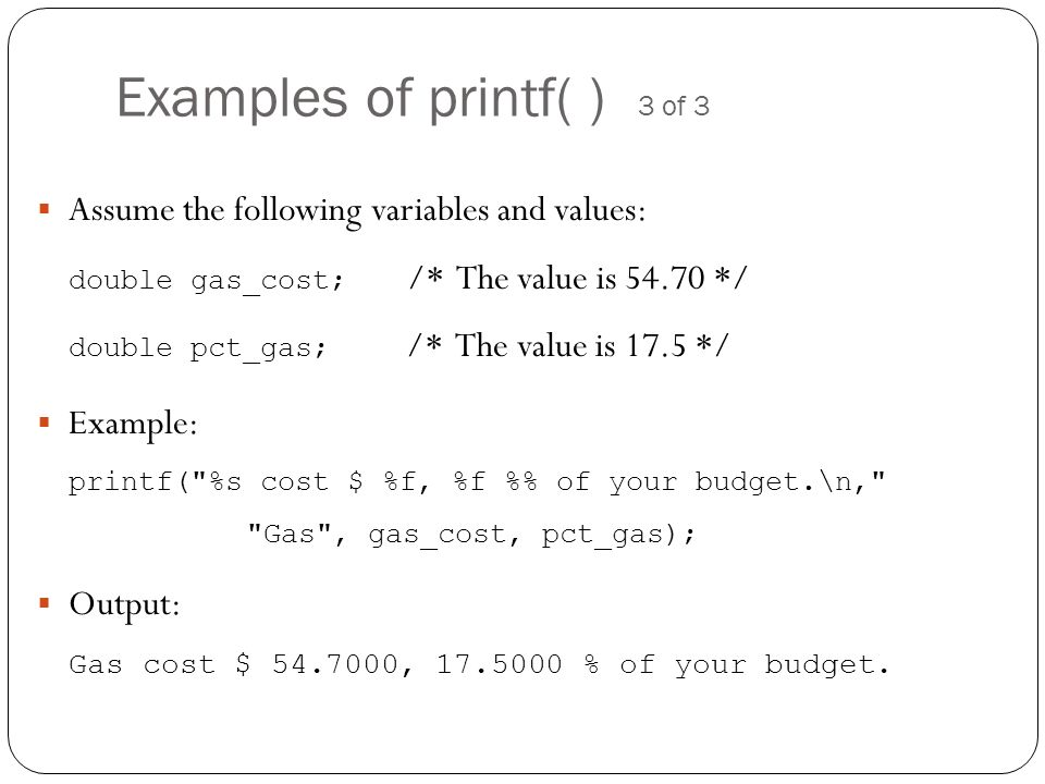 Examples of printf( ) 3 of 3 Assume the following variables and values: double gas_cost; /* The value is 54.70 */ double pct_gas; /* The value is 17.5