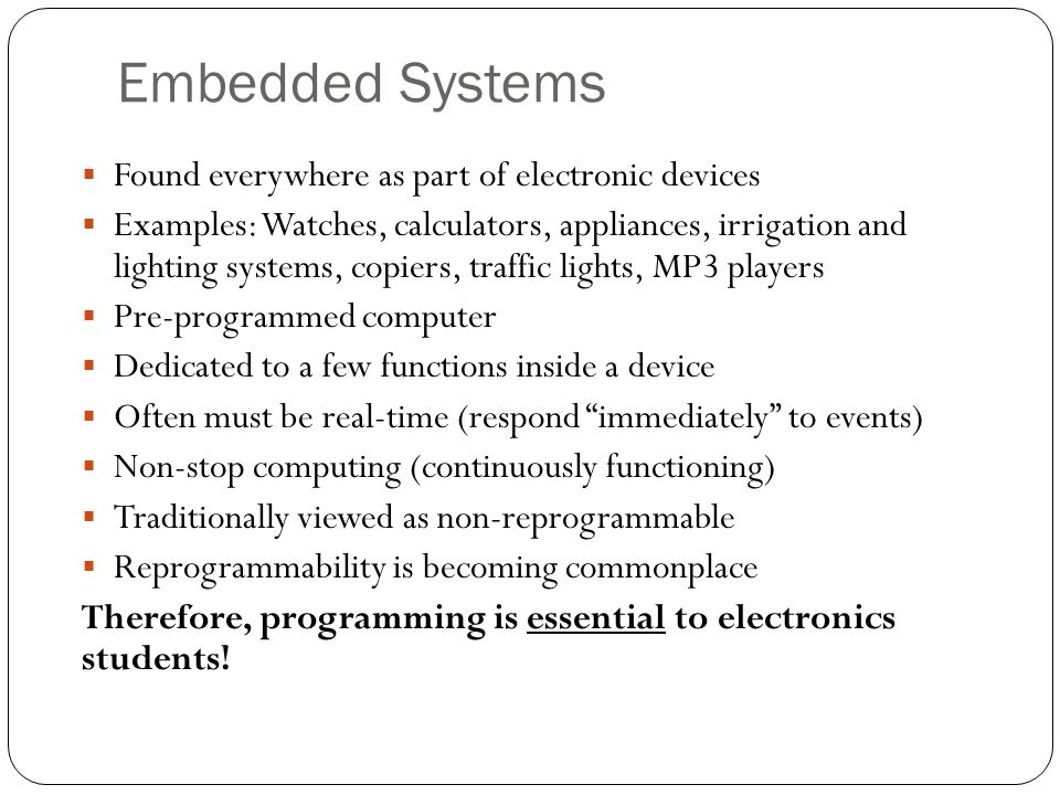 Embedded Systems Found everywhere as part of electronic devices Examples: Watches, calculators, appliances, irrigation and lighting systems, copiers,