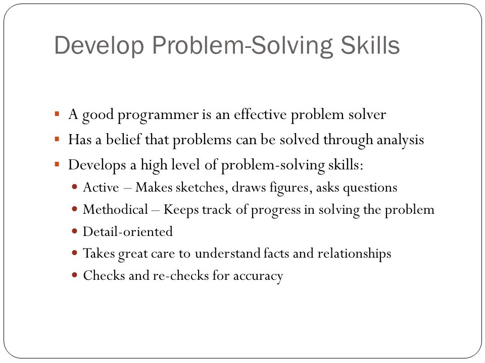 Develop Problem-Solving Skills A good programmer is an effective problem solver Has a belief that problems can be solved through analysis Develops a h
