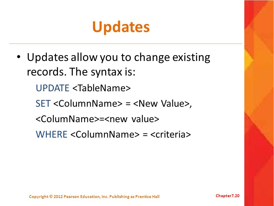 Updates Updates allow you to change existing records. The syntax is: UPDATE SET =, = WHERE = Copyright © 2012 Pearson Education, Inc. Publishing as Pr