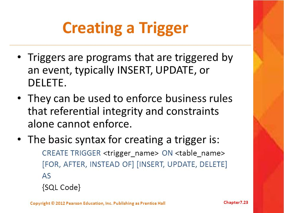 Creating a Trigger Triggers are programs that are triggered by an event, typically INSERT, UPDATE, or DELETE. They can be used to enforce business rul