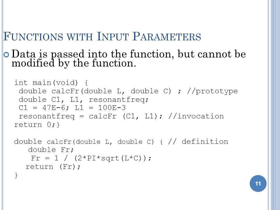 11 F UNCTIONS WITH I NPUT P ARAMETERS Data is passed into the function, but cannot be modified by the function. int main(void) { double calcFr(double