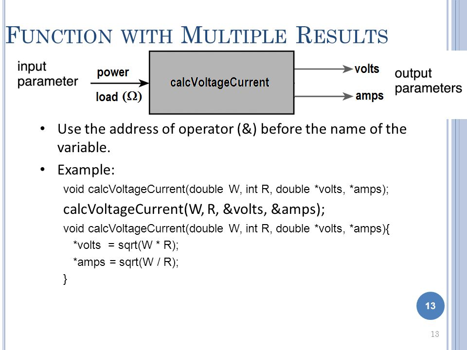 13 F UNCTION WITH M ULTIPLE R ESULTS 13 Use the address of operator (&) before the name of the variable. Example: void calcVoltageCurrent(double W, in
