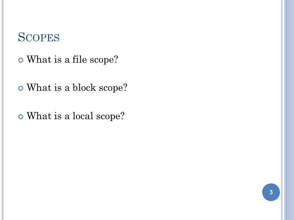 4 S COPE OF N AMES Identifiers (variables and functions) defined in the main function can be accessed anywhere within the program Unless the same name is used within a function or block Identifiers (variables and functions) defined in a function can only be accessed within that function Identifiers (variables and functions) defined in a block can only be accessed within that block