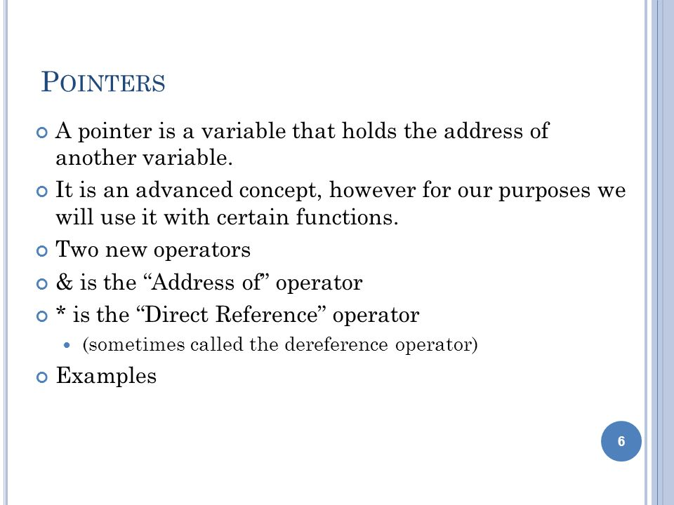 P OINTERS A pointer is a variable that holds the address of another variable. It is an advanced concept, however for our purposes we will use it with