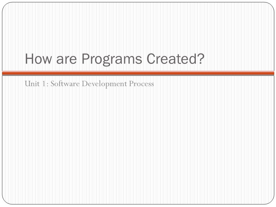 How are Programs Created? Unit 1: Software Development Process
