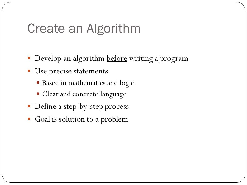 Create an Algorithm Develop an algorithm before writing a program Use precise statements Based in mathematics and logic Clear and concrete language De