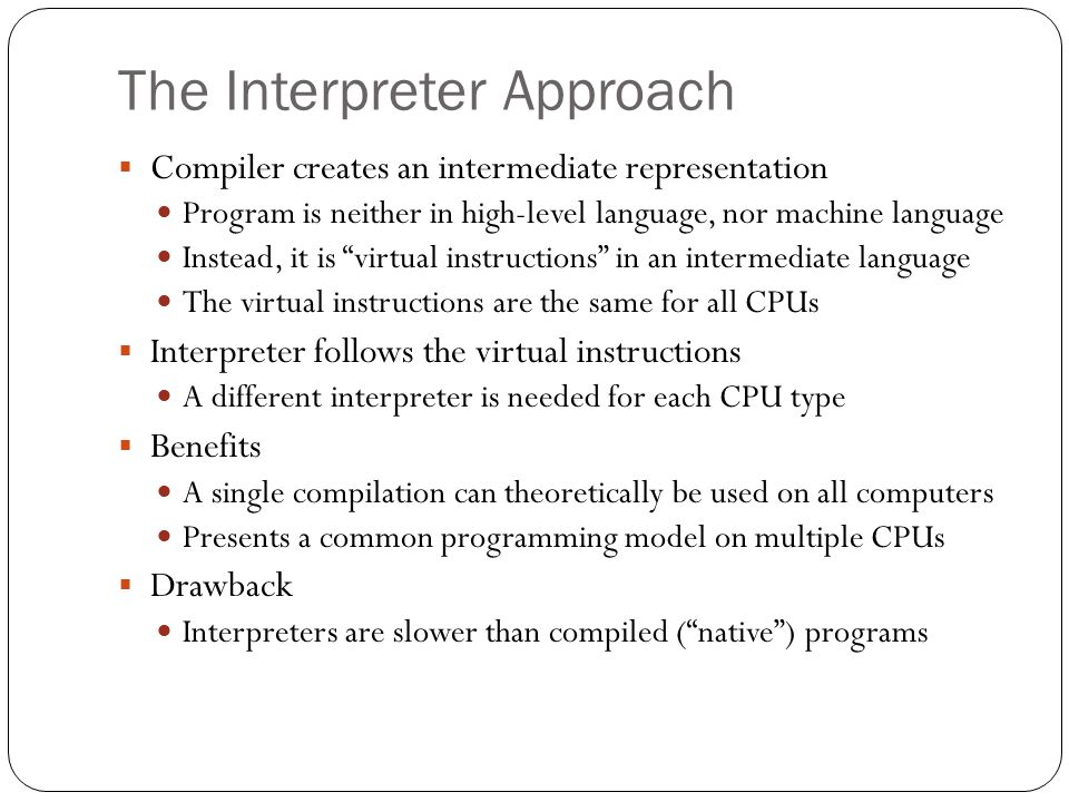The Interpreter Approach Compiler creates an intermediate representation Program is neither in high-level language, nor machine language Instead, it i