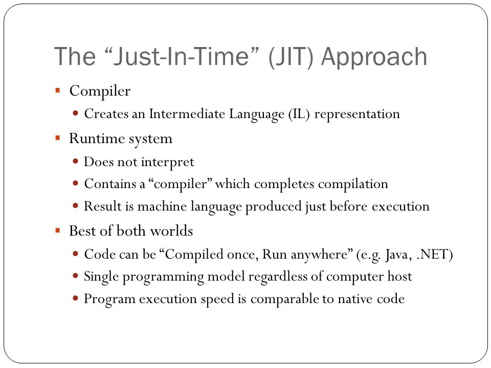 The Just-In-Time (JIT) Approach Compiler Creates an Intermediate Language (IL) representation Runtime system Does not interpret Contains a compiler wh