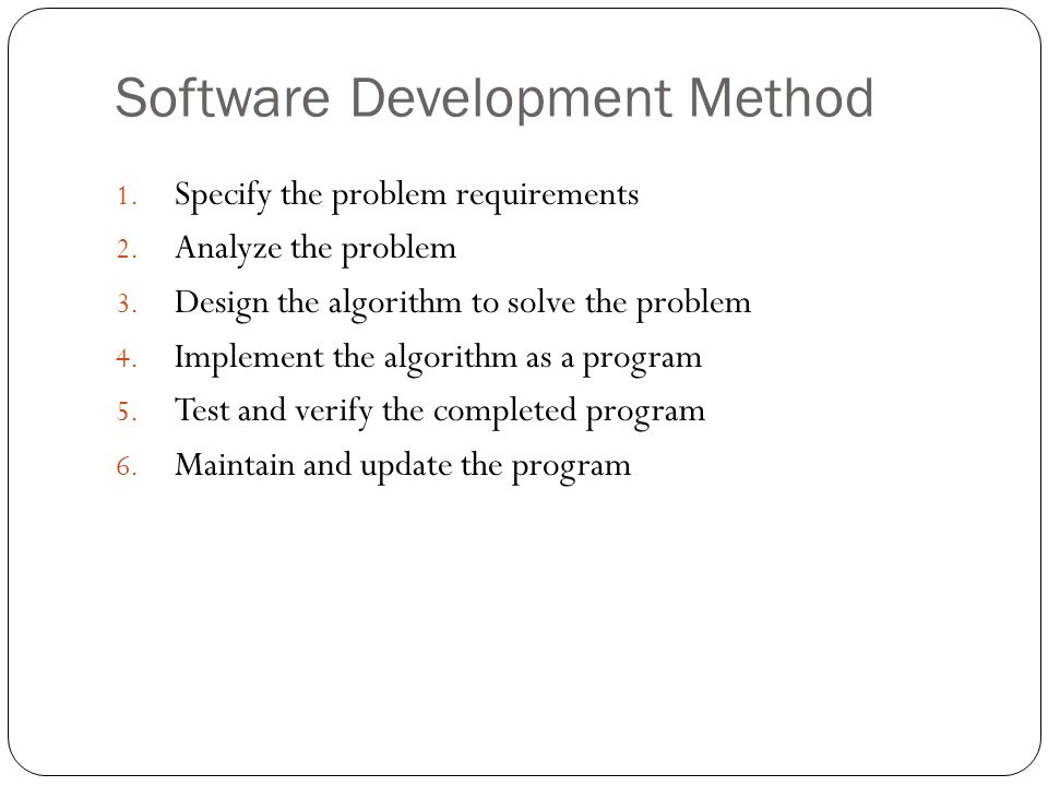 Software Development Method 1. Specify the problem requirements 2. Analyze the problem 3. Design the algorithm to solve the problem 4. Implement the a