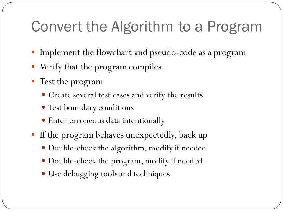 Convert the Algorithm to a Program Implement the flowchart and pseudo-code as a program Verify that the program compiles Test the program Create sever