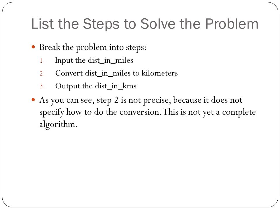List the Steps to Solve the Problem Break the problem into steps: 1. Input the dist_in_miles 2. Convert dist_in_miles to kilometers 3. Output the dist