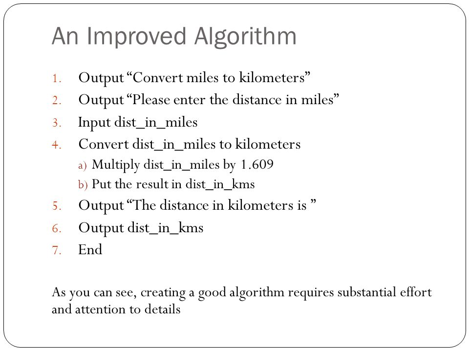 An Improved Algorithm 1. Output Convert miles to kilometers 2. Output Please enter the distance in miles 3. Input dist_in_miles 4. Convert dist_in_mil