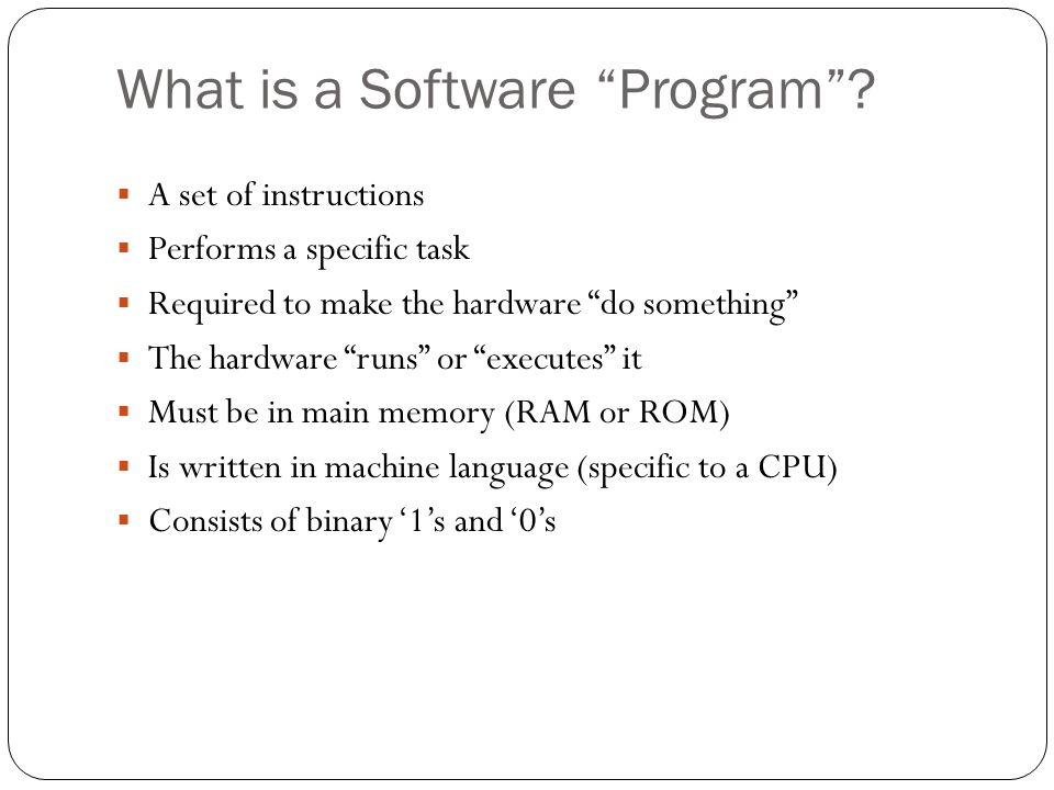 What is a Software Program? A set of instructions Performs a specific task Required to make the hardware do something The hardware runs or executes it