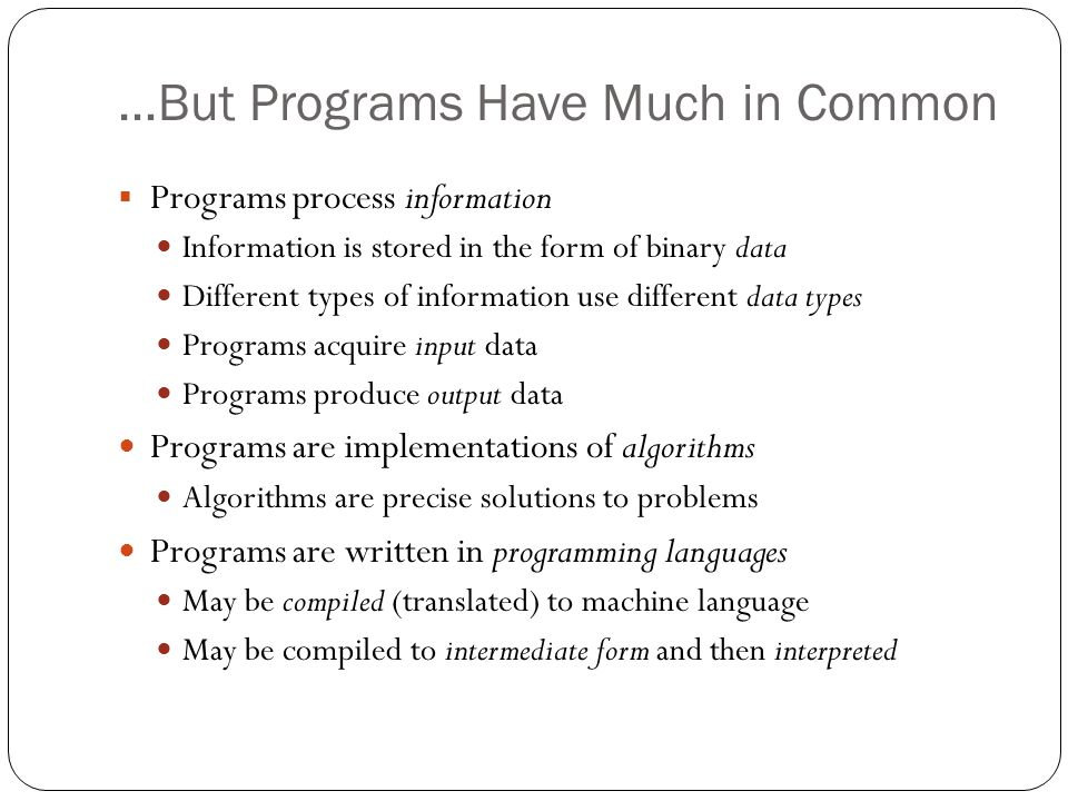 …But Programs Have Much in Common Programs process information Information is stored in the form of binary data Different types of information use dif