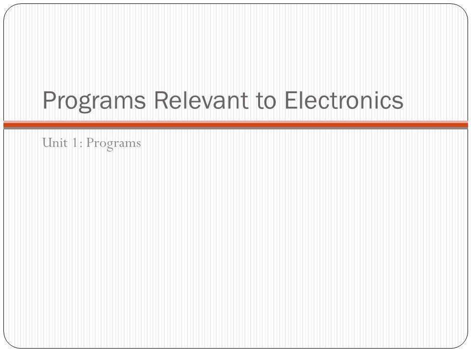 Programs Relevant to Electronics Unit 1: Programs
