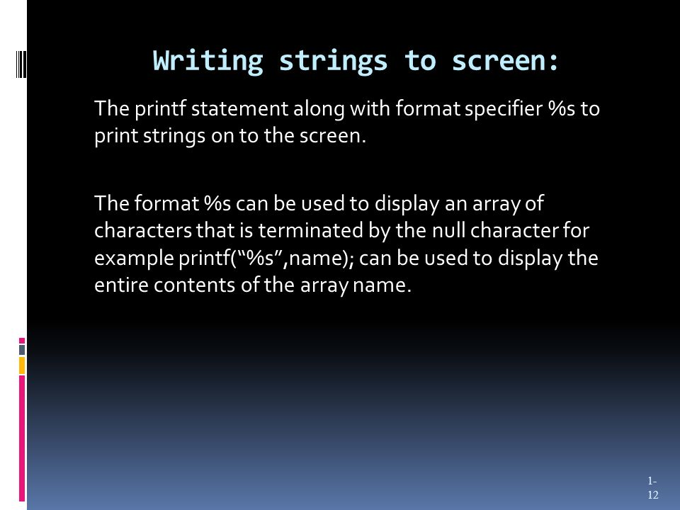 Writing strings to screen: The printf statement along with format specifier %s to print strings on to the screen. The format %s can be used to display
