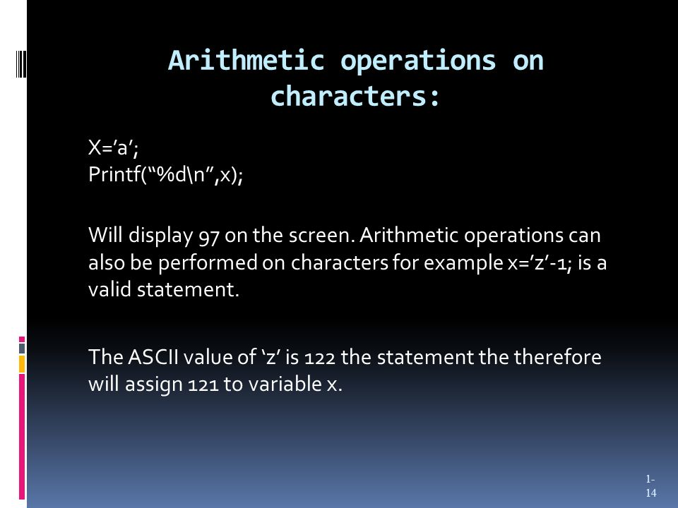 Arithmetic operations on characters: X=a; Printf(%d\n,x); Will display 97 on the screen.
