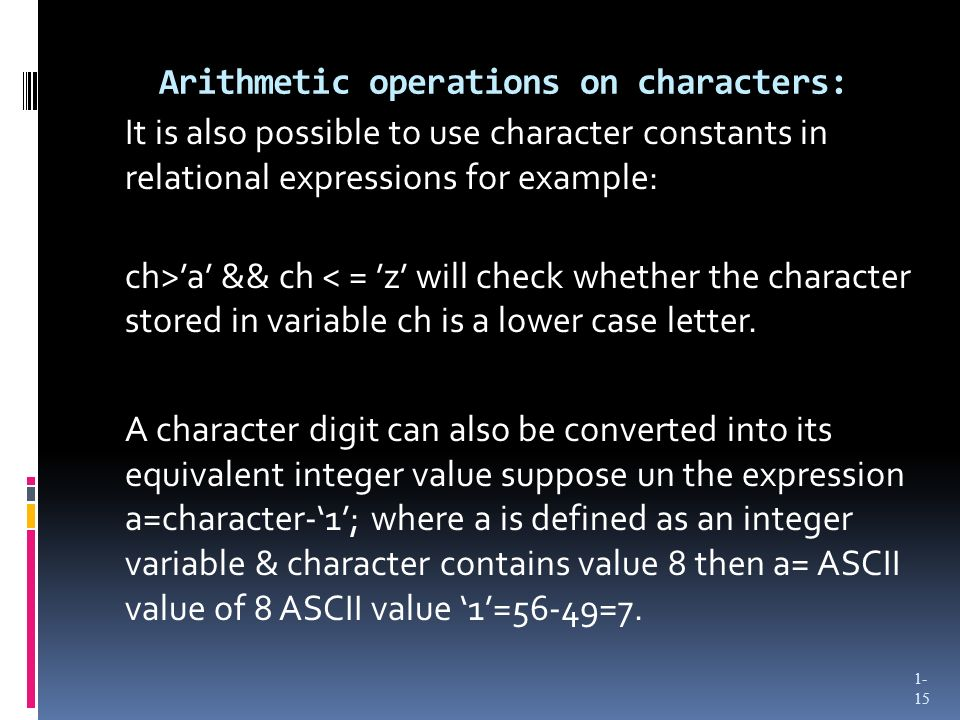 Arithmetic operations on characters: It is also possible to use character constants in relational expressions for example: ch>a && ch < = z will check whether the character stored in variable ch is a lower case letter.