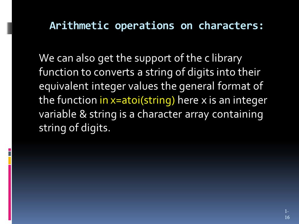 Arithmetic operations on characters: We can also get the support of the c library function to converts a string of digits into their equivalent intege