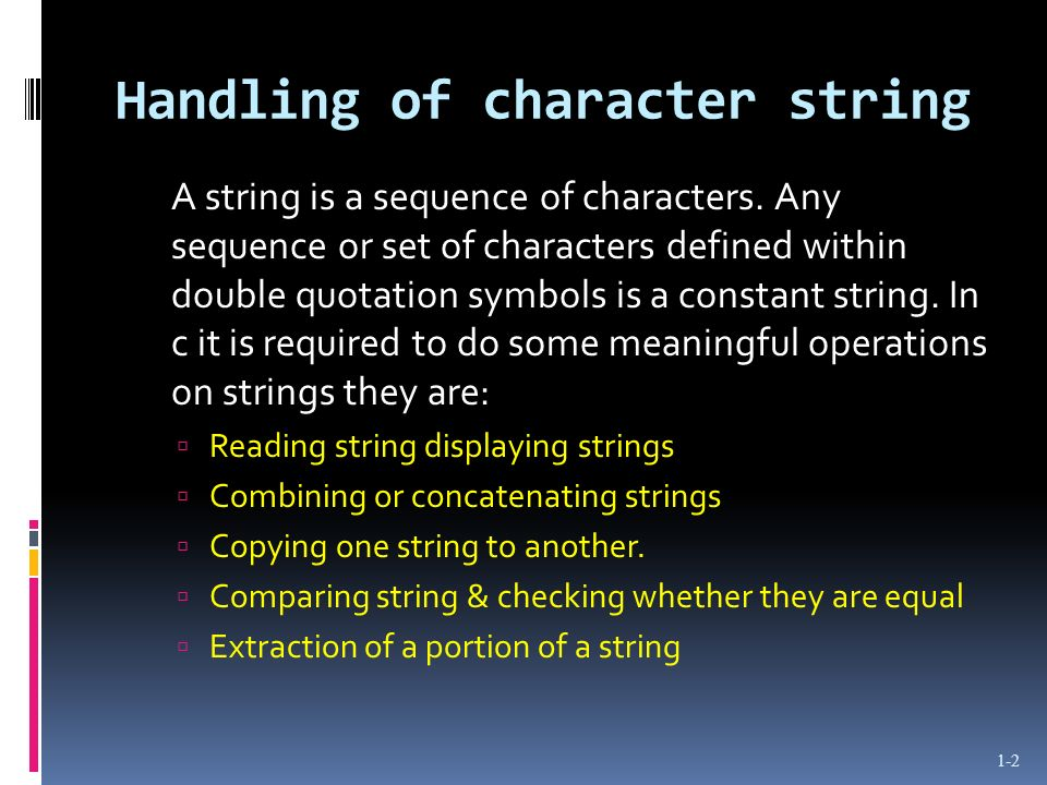 Handling of character string A string is a sequence of characters. Any sequence or set of characters defined within double quotation symbols is a cons
