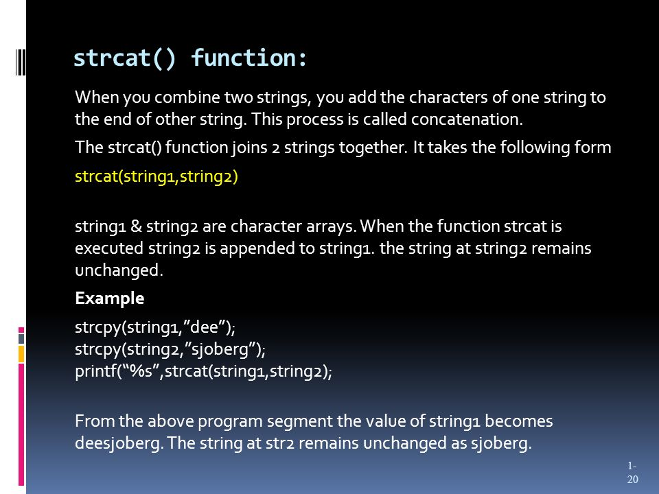 strcat() function: When you combine two strings, you add the characters of one string to the end of other string. This process is called concatenation