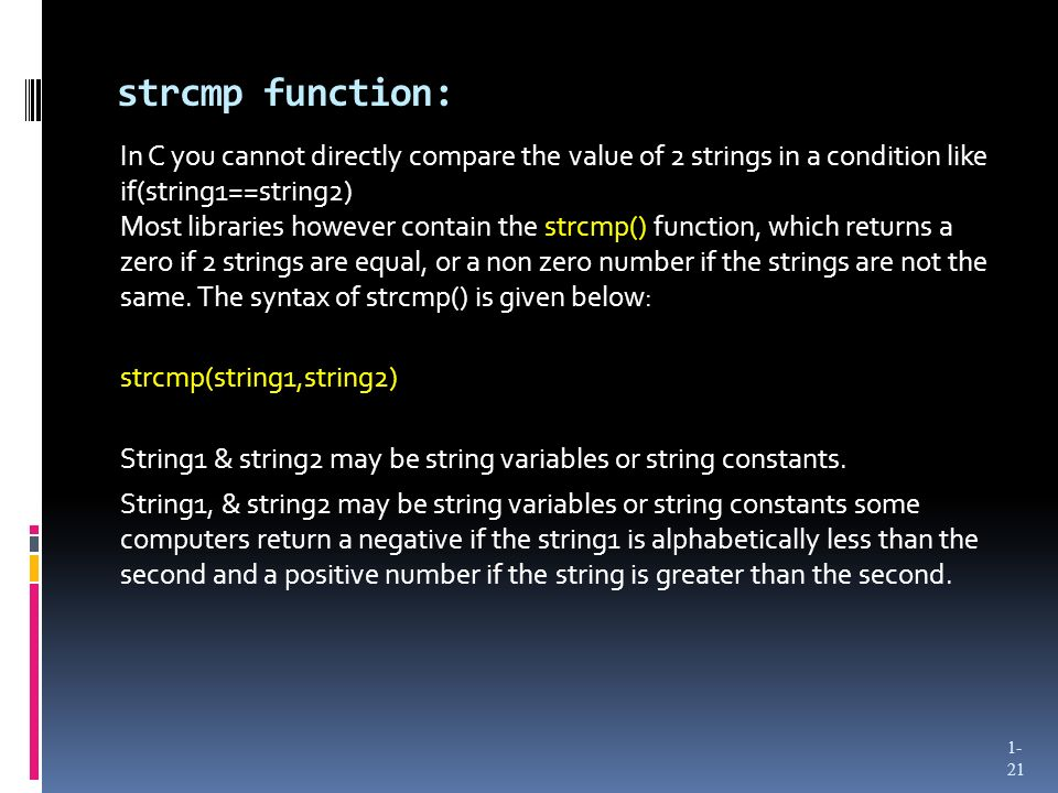 strcmp function: In C you cannot directly compare the value of 2 strings in a condition like if(string1==string2) Most libraries however contain the s