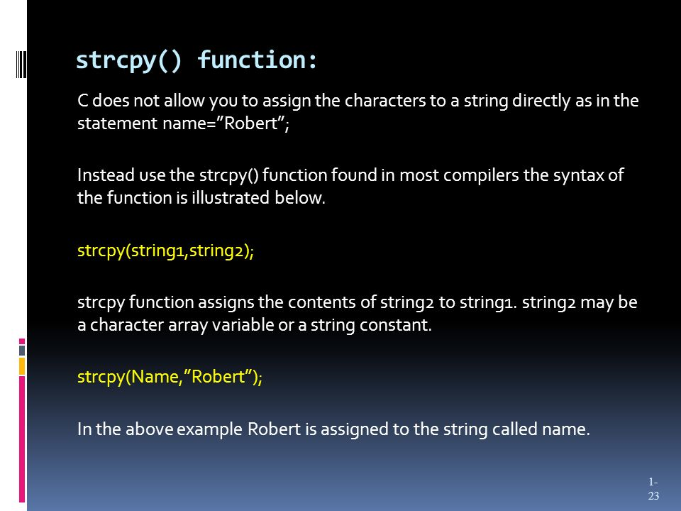 strcpy() function: C does not allow you to assign the characters to a string directly as in the statement name=Robert; Instead use the strcpy() function found in most compilers the syntax of the function is illustrated below.