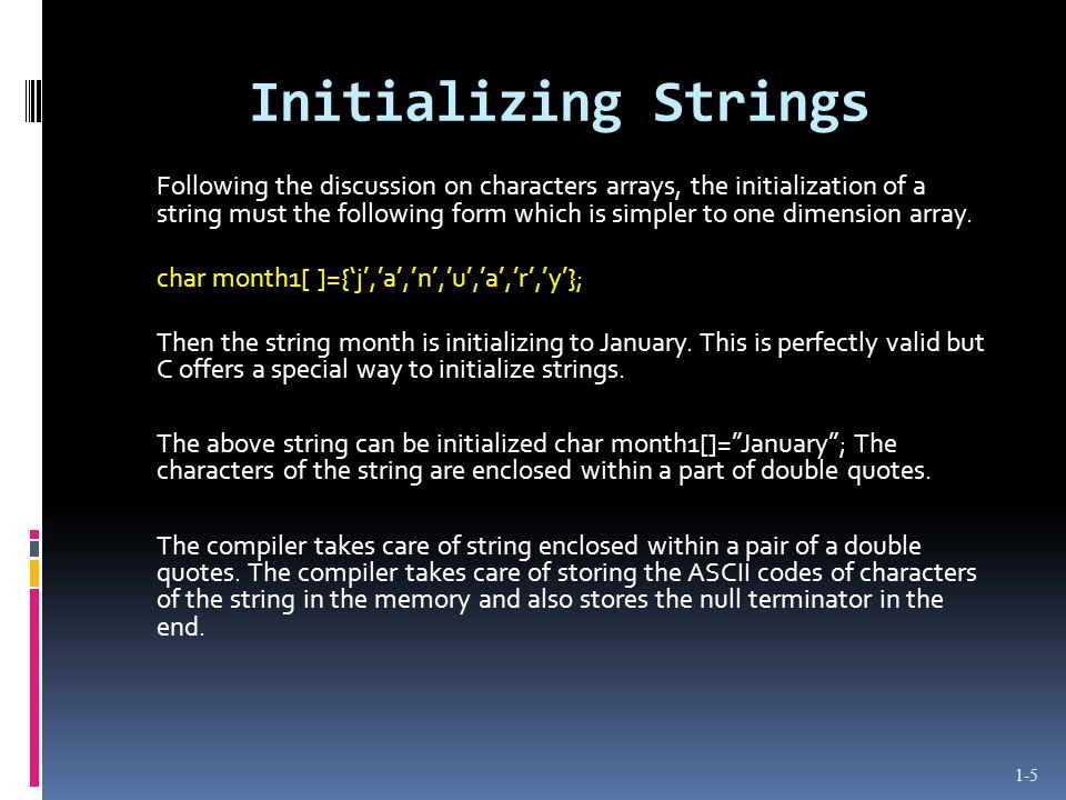 Initializing Strings 1-5 Following the discussion on characters arrays, the initialization of a string must the following form which is simpler to one dimension array.