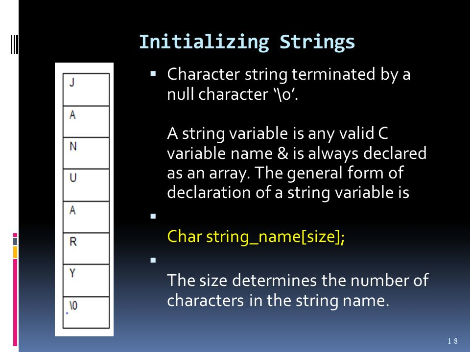 Initializing Strings Character string terminated by a null character \0. A string variable is any valid C variable name & is always declared as an arr
