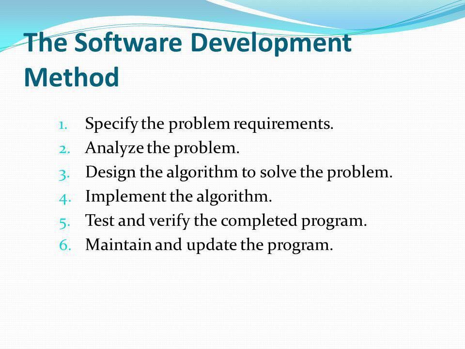 The Software Development Method 1. Specify the problem requirements. 2. Analyze the problem. 3. Design the algorithm to solve the problem. 4. Implemen