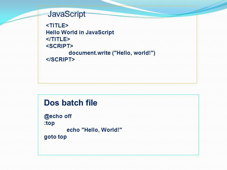 JavaScript Hello World in JavaScript document.write ( Hello, world! ) Dos batch off :top echo Hello, World! goto top