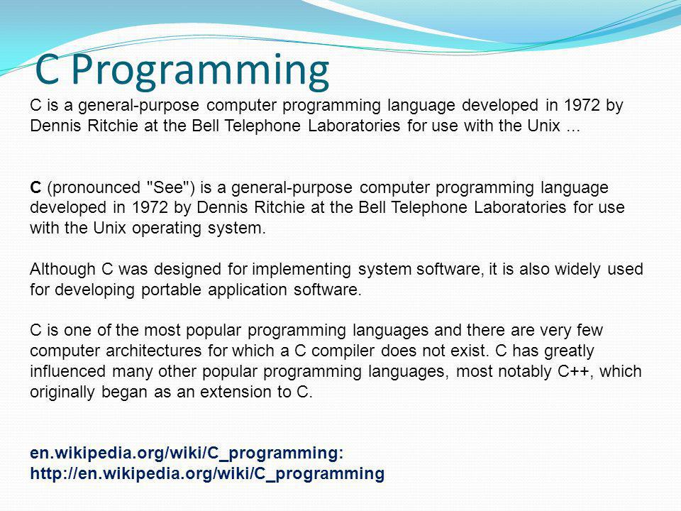 C Programming C is a general-purpose computer programming language developed in 1972 by Dennis Ritchie at the Bell Telephone Laboratories for use with the Unix...