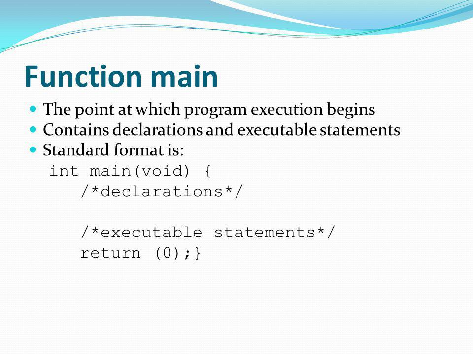 Function main The point at which program execution begins Contains declarations and executable statements Standard format is: int main(void) { /*decla