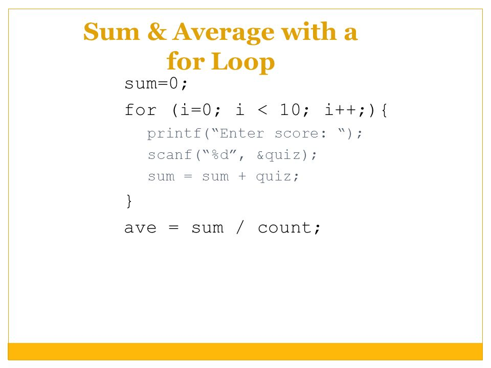 Sum & Average with a for Loop sum=0; for (i=0; i < 10; i++;){ printf(Enter score: ); scanf(%d, &quiz); sum = sum + quiz; } ave = sum / count;